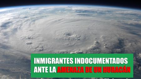 ¿Eres indocumentado y en el lugar donde resides llegará un huracán?