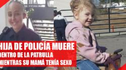 Hija de policía muere dentro de la patrulla mientras su mamá tenía sexo