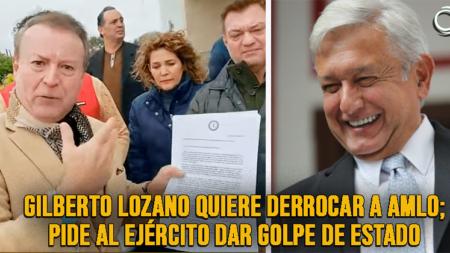 Gilberto Lozano pide al Ejército emprender un golpe de Estado contra AMLO