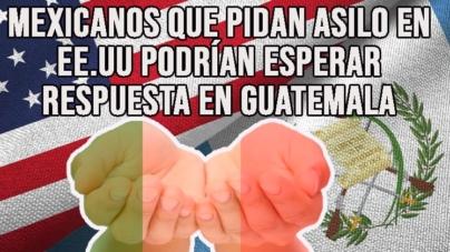 MEXICANOS QUE PIDAN ASILO EN ESTADOS UNIDOS ESPERARÍAN RESPUESTA EN GUATEMALA